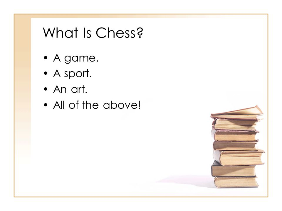 What Is Chess A game. A sport. An art. All of the above!