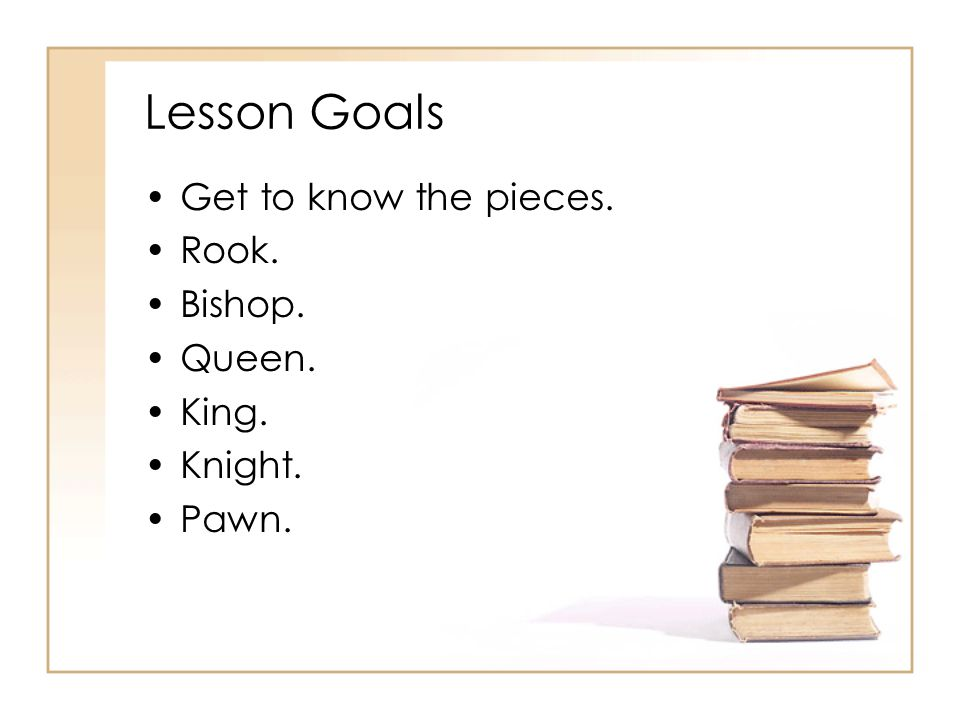 Lesson Goals Get to know the pieces. Rook. Bishop. Queen. King.