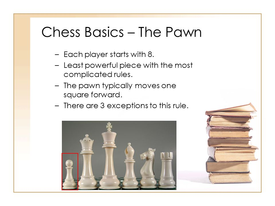 Chess Basics – The Pawn Each player starts with 8.