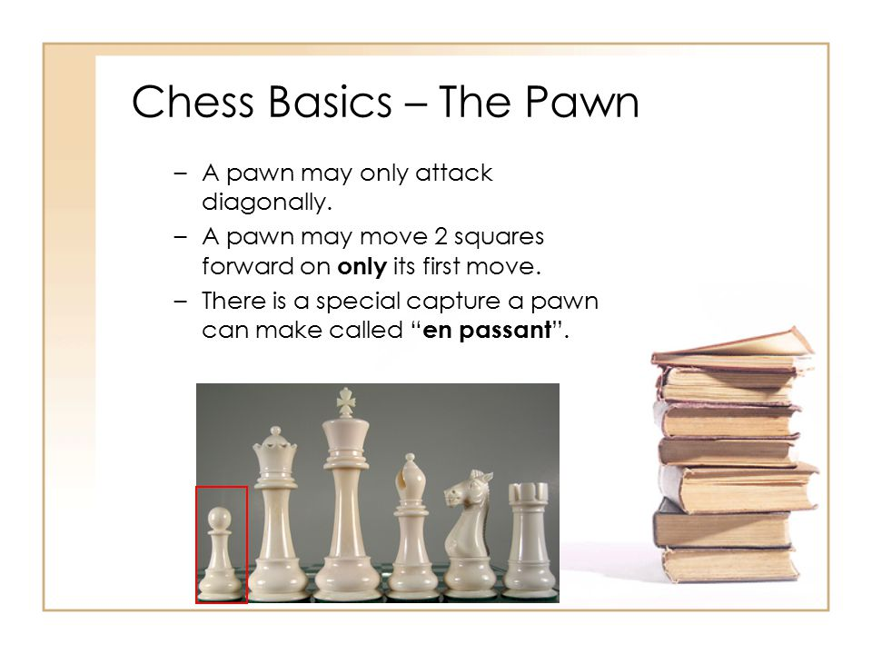 Chess Basics – The Pawn A pawn may only attack diagonally.