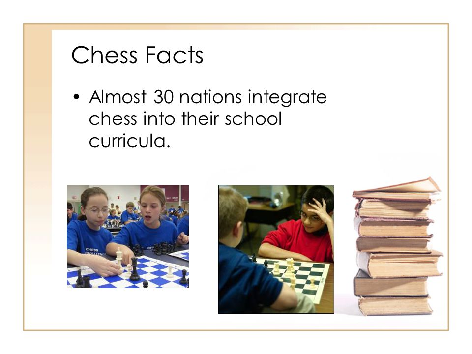 Chess Facts Almost 30 nations integrate chess into their school curricula.