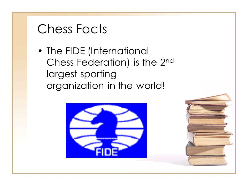 Chess Facts The FIDE (International Chess Federation) is the 2nd largest sporting organization in the world!