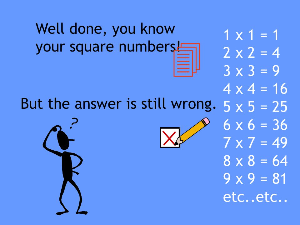 4 Well done, you know your square numbers! 1 x 1 = 1 2 x 2 = 4
