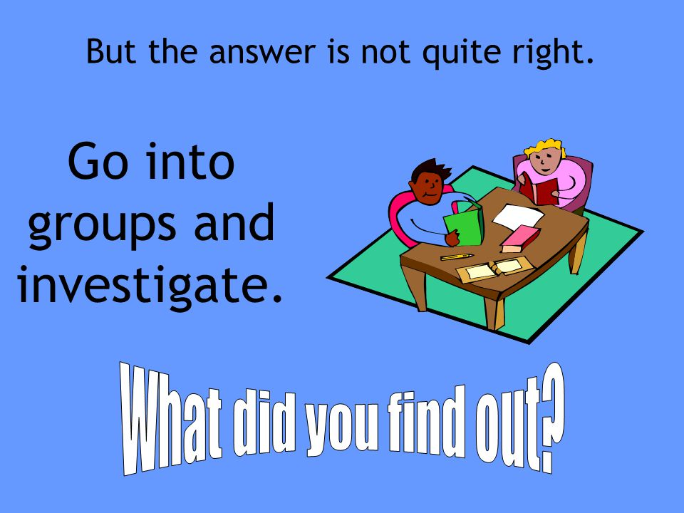 Go into groups and investigate.