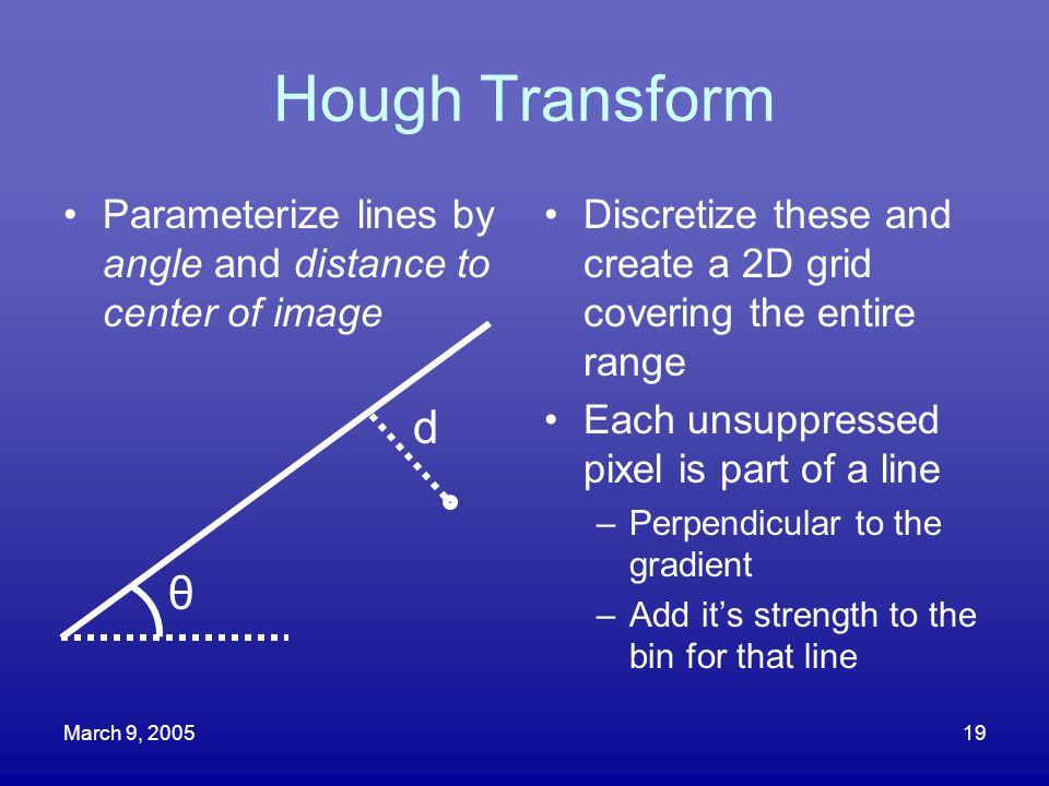Hough Transform Parameterize lines by angle and distance to center of image. Discretize these and create a 2D grid covering the entire range.