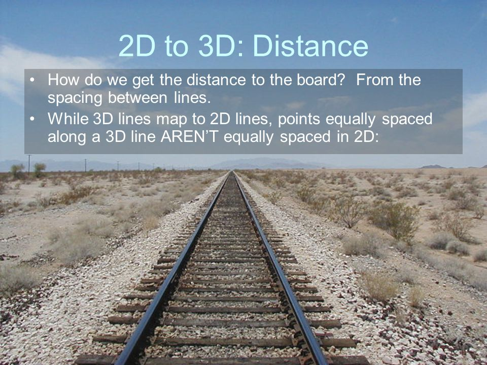 2D to 3D: Distance How do we get the distance to the board From the spacing between lines.