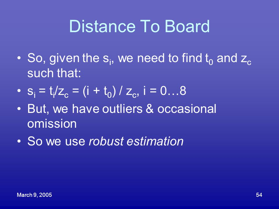 Distance To Board So, given the si, we need to find t0 and zc such that: si = ti/zc = (i + t0) / zc, i = 0…8.