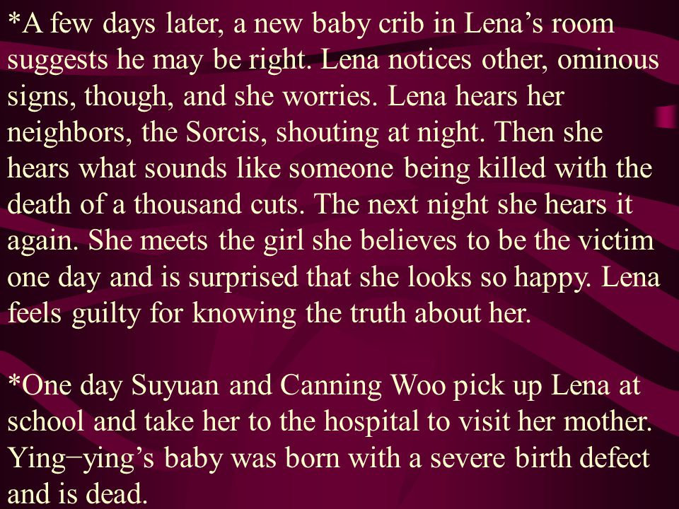 *A few days later, a new baby crib in Lena's room suggests he may be right. Lena notices other, ominous signs, though, and she worries. Lena hears her neighbors, the Sorcis, shouting at night. Then she hears what sounds like someone being killed with the death of a thousand cuts. The next night she hears it again. She meets the girl she believes to be the victim one day and is surprised that she looks so happy. Lena feels guilty for knowing the truth about her.