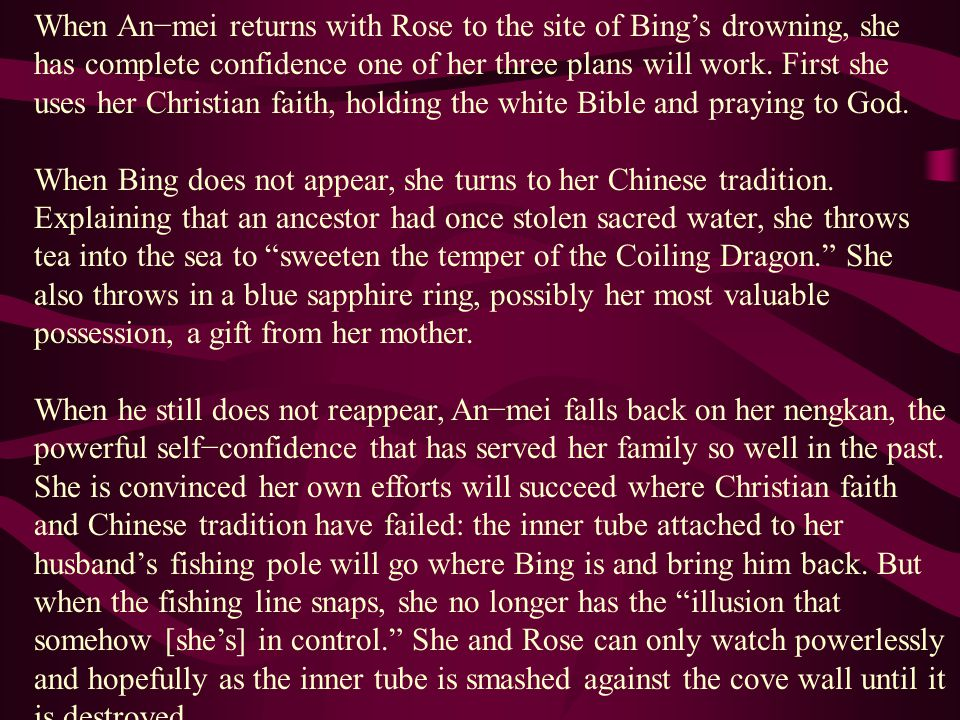 When An−mei returns with Rose to the site of Bing's drowning, she has complete confidence one of her three plans will work. First she uses her Christian faith, holding the white Bible and praying to God.