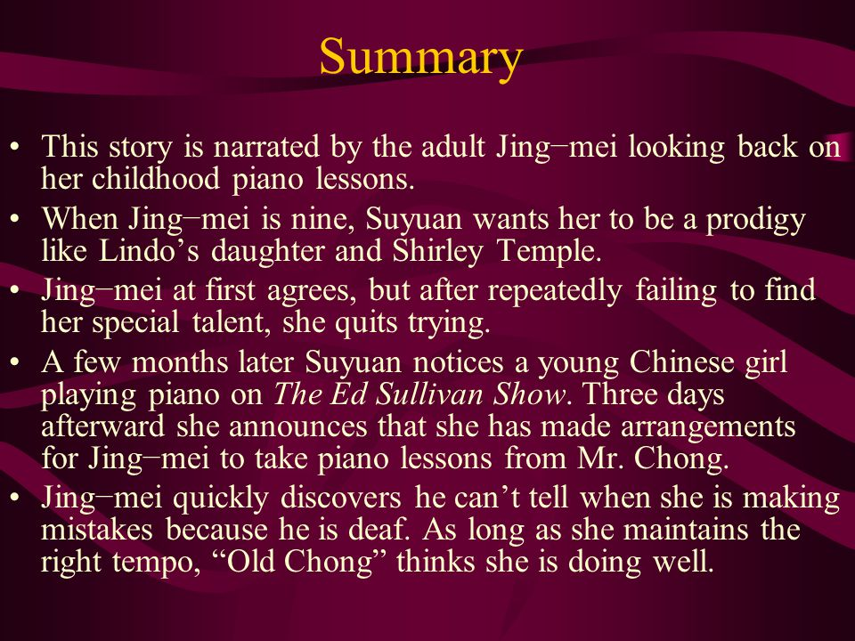 Summary This story is narrated by the adult Jing−mei looking back on her childhood piano lessons.
