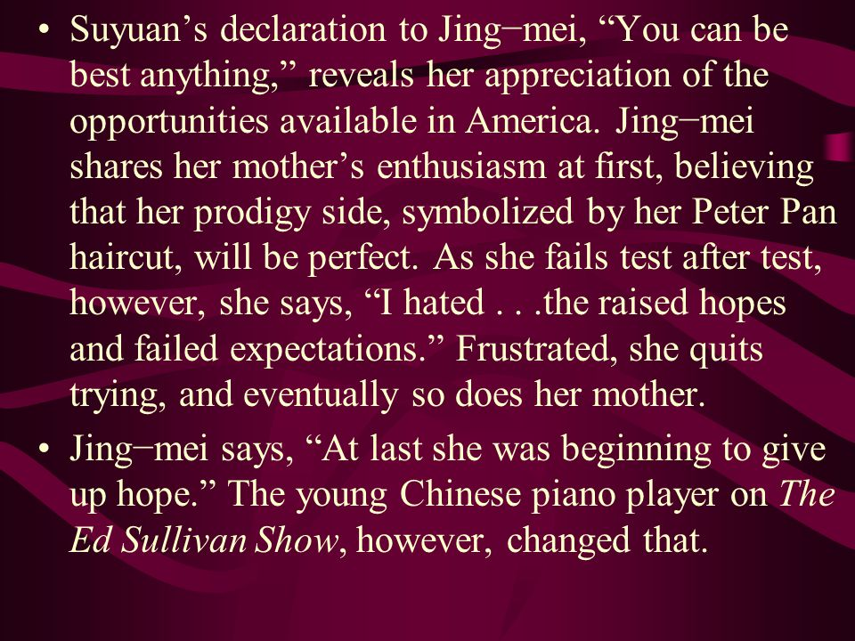 Suyuan's declaration to Jing−mei, You can be best anything, reveals her appreciation of the opportunities available in America. Jing−mei shares her mother's enthusiasm at first, believing that her prodigy side, symbolized by her Peter Pan haircut, will be perfect. As she fails test after test, however, she says, I hated . . .the raised hopes and failed expectations. Frustrated, she quits trying, and eventually so does her mother.