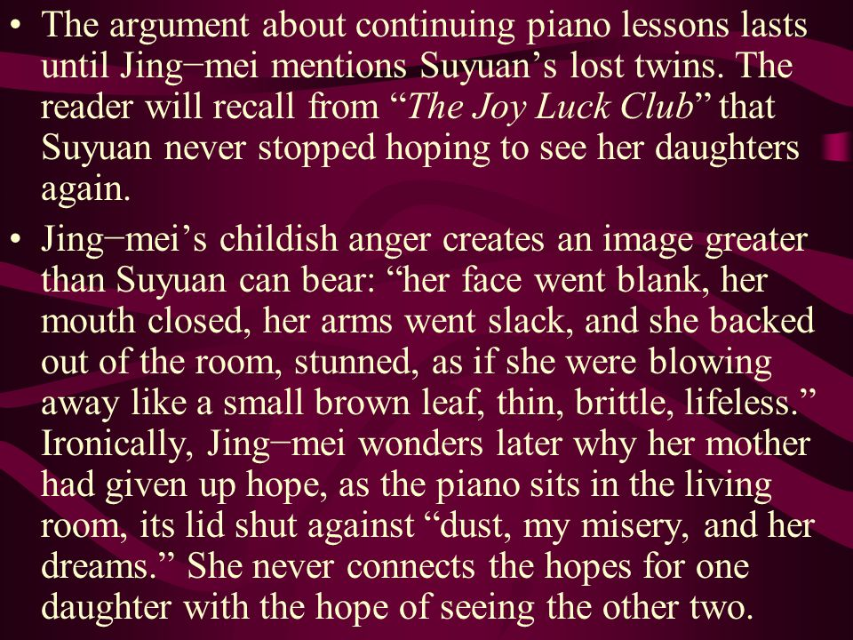 The argument about continuing piano lessons lasts until Jing−mei mentions Suyuan's lost twins. The reader will recall from The Joy Luck Club that Suyuan never stopped hoping to see her daughters again.
