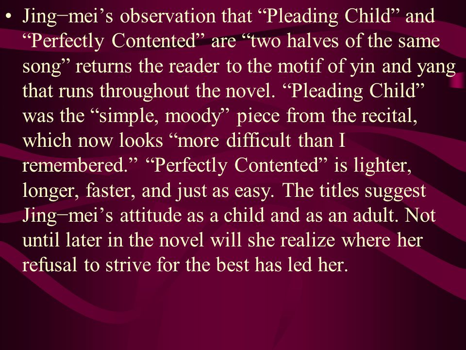 Jing−mei's observation that Pleading Child and Perfectly Contented are two halves of the same song returns the reader to the motif of yin and yang that runs throughout the novel.