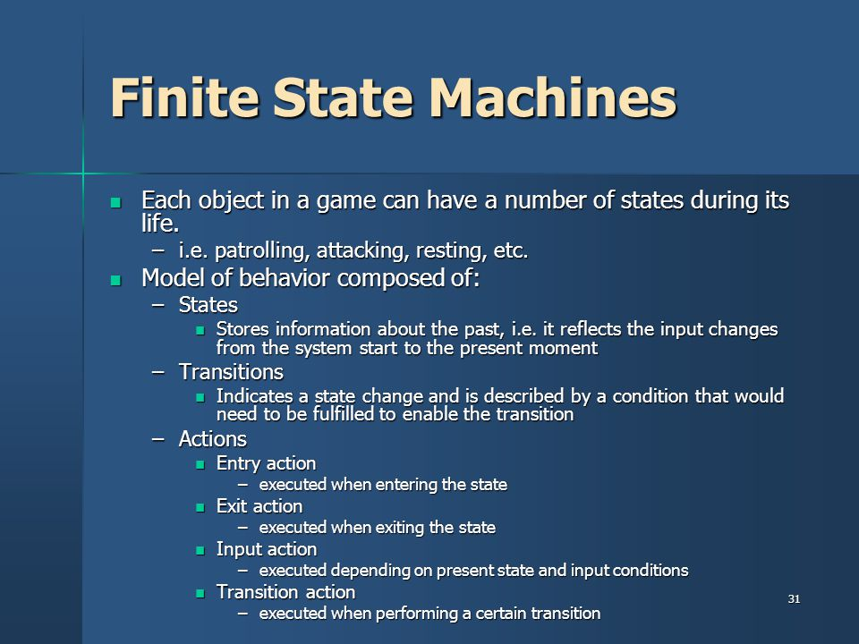 Finite State Machines Each object in a game can have a number of states during its life. i.e. patrolling, attacking, resting, etc.