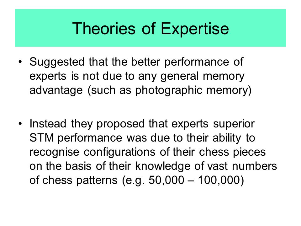 Theories of Expertise Suggested that the better performance of experts is not due to any general memory advantage (such as photographic memory)