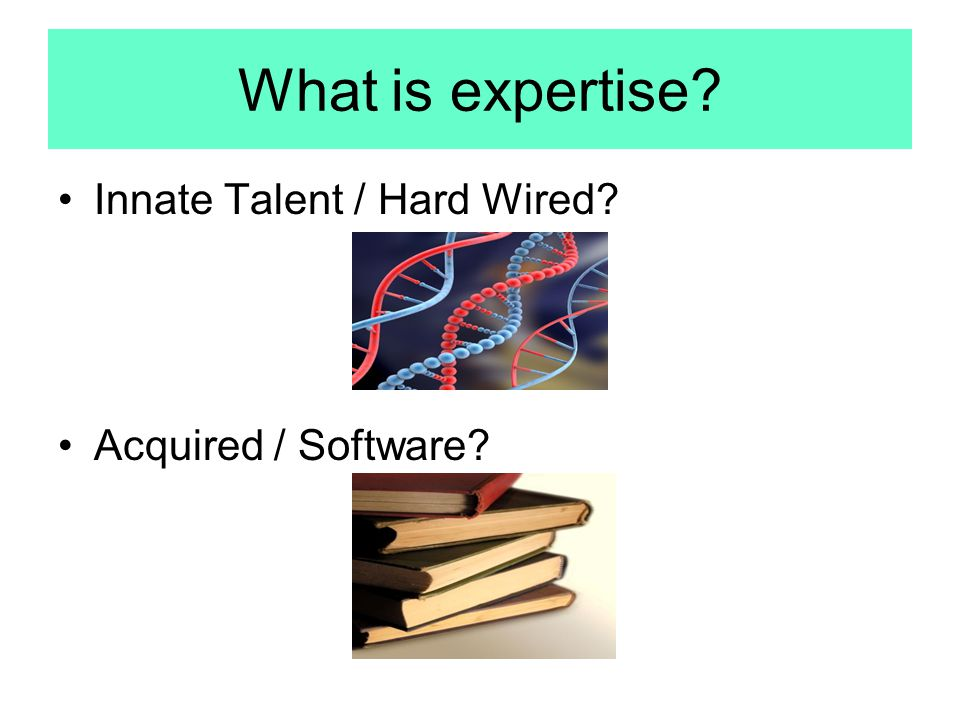 What is expertise Innate Talent / Hard Wired Acquired / Software