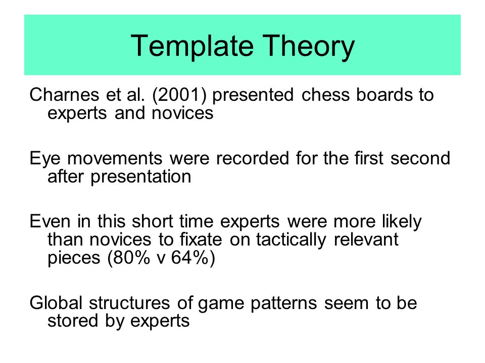 Template Theory Charnes et al. (2001) presented chess boards to experts and novices.