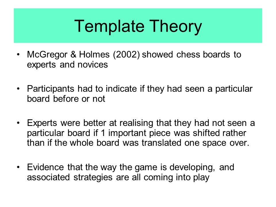 Template Theory McGregor & Holmes (2002) showed chess boards to experts and novices.