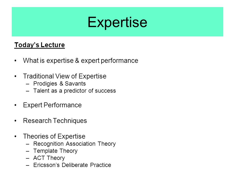 Expertise Today's Lecture What is expertise & expert performance
