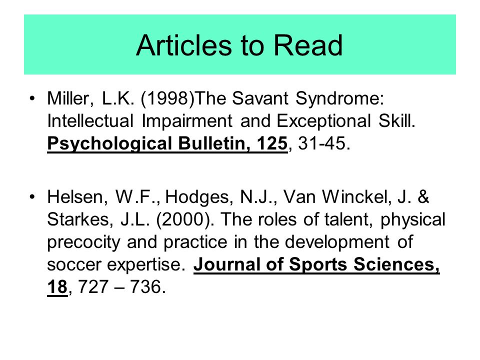 Articles to Read Miller, L.K. (1998)The Savant Syndrome: Intellectual Impairment and Exceptional Skill. Psychological Bulletin, 125, 31-45.