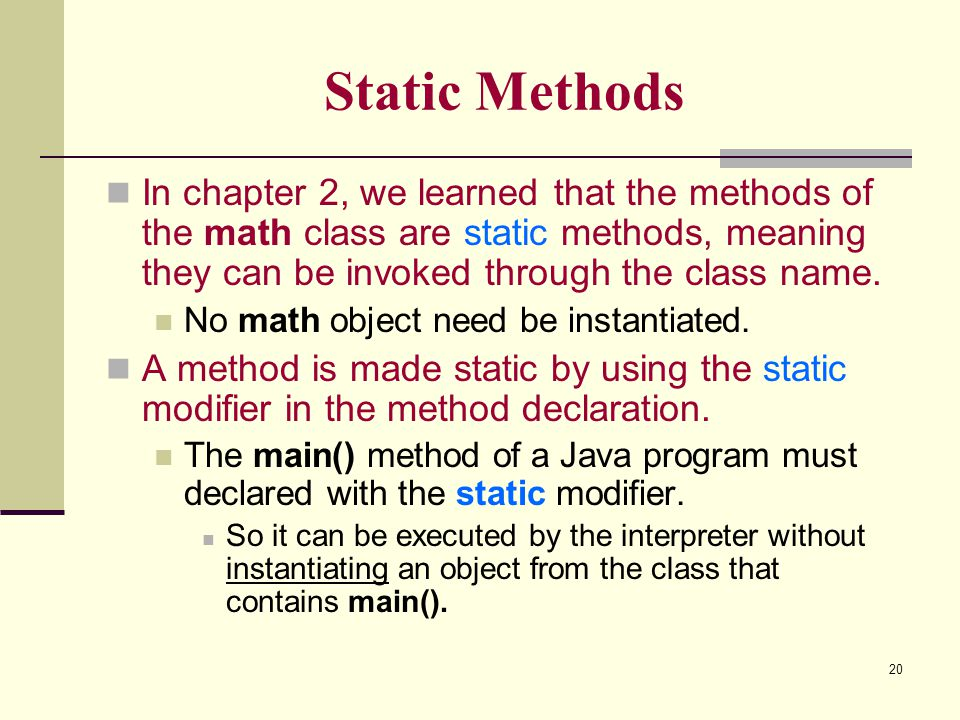 Static Methods In chapter 2, we learned that the methods of the math class are static methods, meaning they can be invoked through the class name.