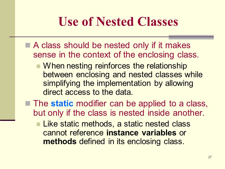 Use of Nested Classes A class should be nested only if it makes sense in the context of the enclosing class.