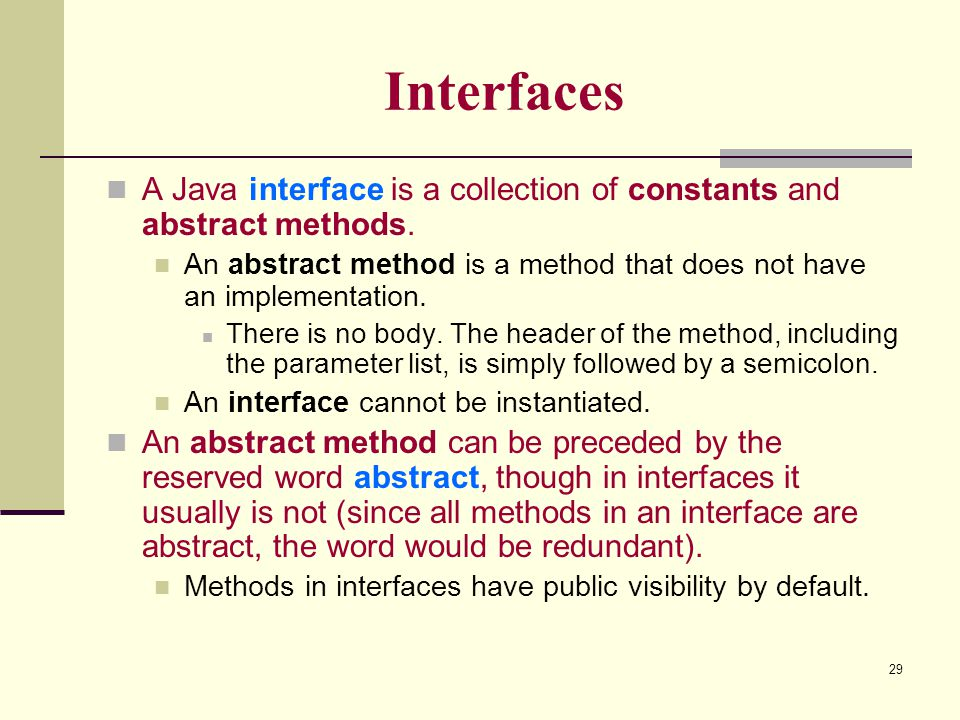 Interfaces A Java interface is a collection of constants and abstract methods. An abstract method is a method that does not have an implementation.