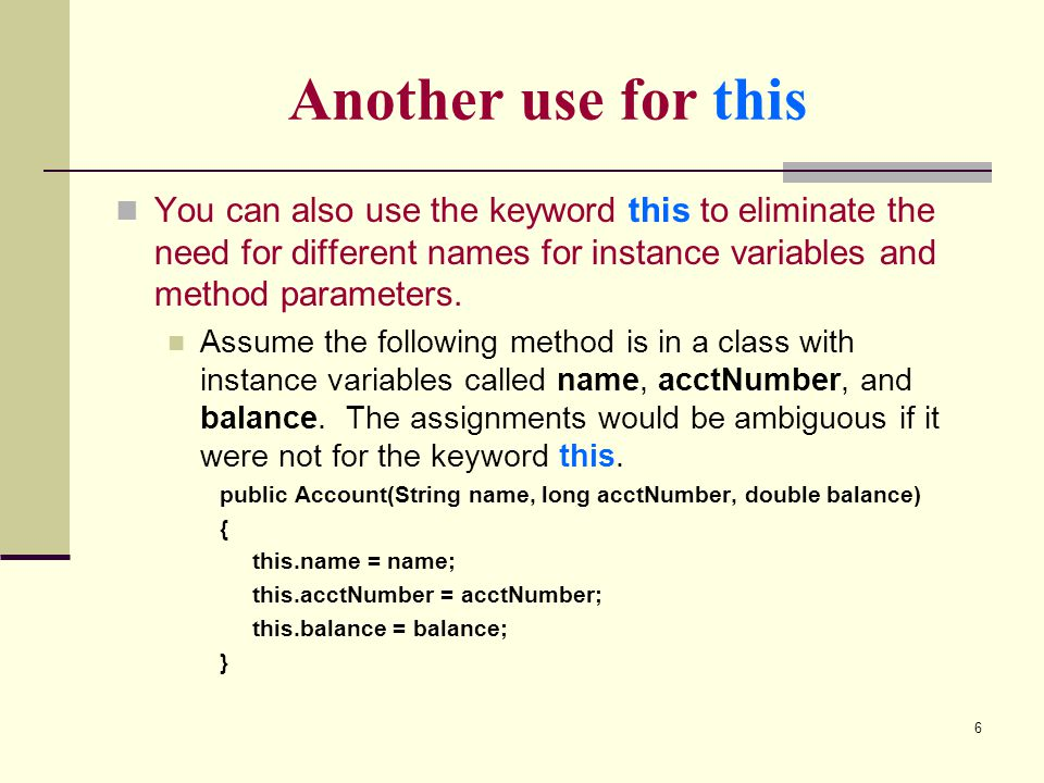 Another use for this You can also use the keyword this to eliminate the need for different names for instance variables and method parameters.