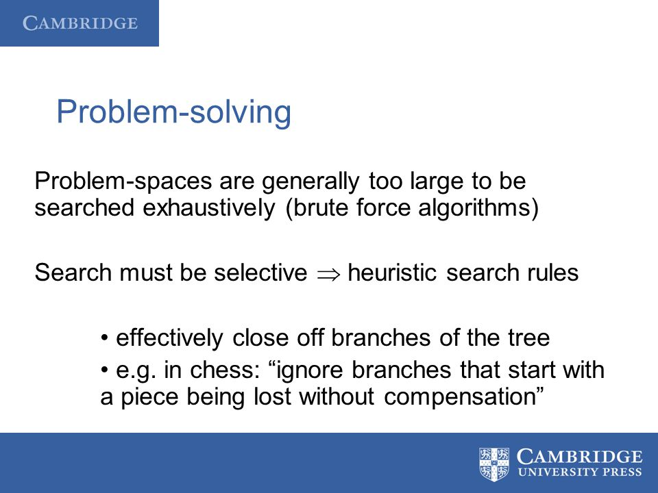 Problem-solving Problem-spaces are generally too large to be searched exhaustively (brute force algorithms)