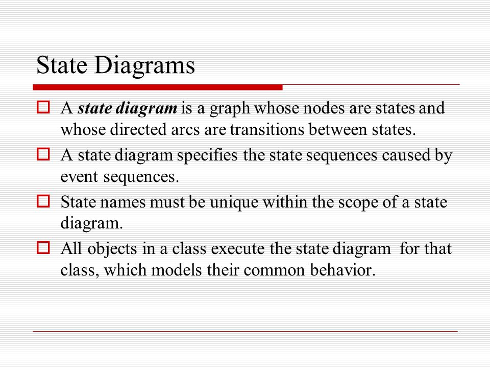 State Diagrams A state diagram is a graph whose nodes are states and whose directed arcs are transitions between states.