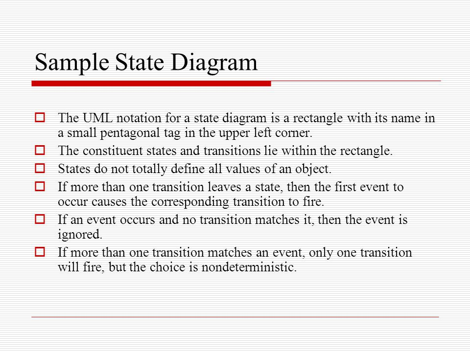 Sample State Diagram The UML notation for a state diagram is a rectangle with its name in a small pentagonal tag in the upper left corner.