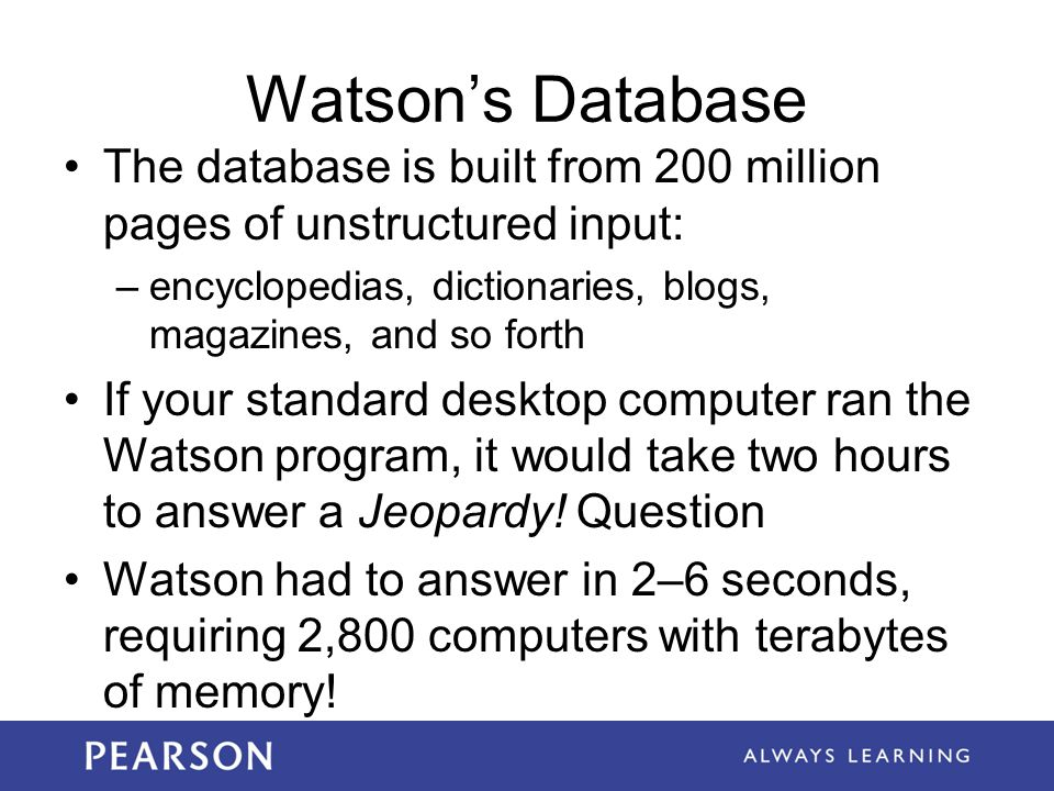 Watson's Database The database is built from 200 million pages of unstructured input: encyclopedias, dictionaries, blogs, magazines, and so forth.