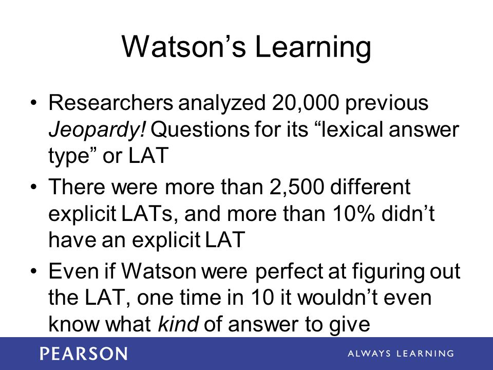 Watson's Learning Researchers analyzed 20,000 previous Jeopardy! Questions for its lexical answer type or LAT.