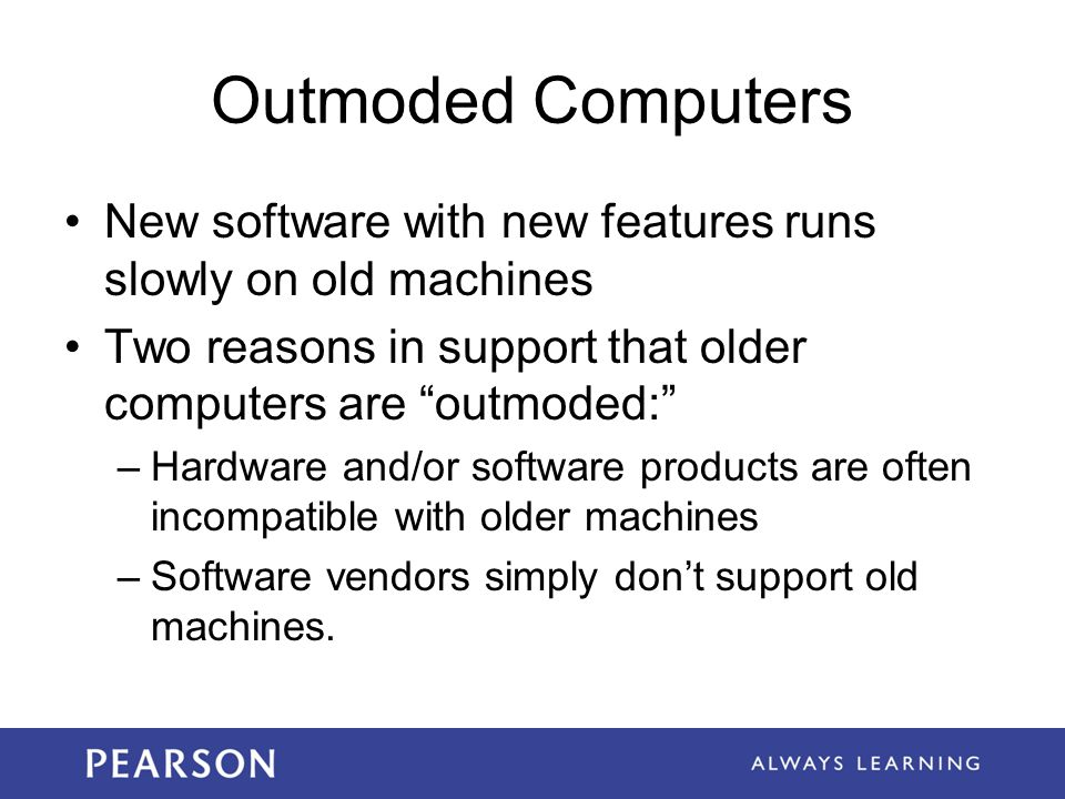 Outmoded Computers New software with new features runs slowly on old machines. Two reasons in support that older computers are outmoded:
