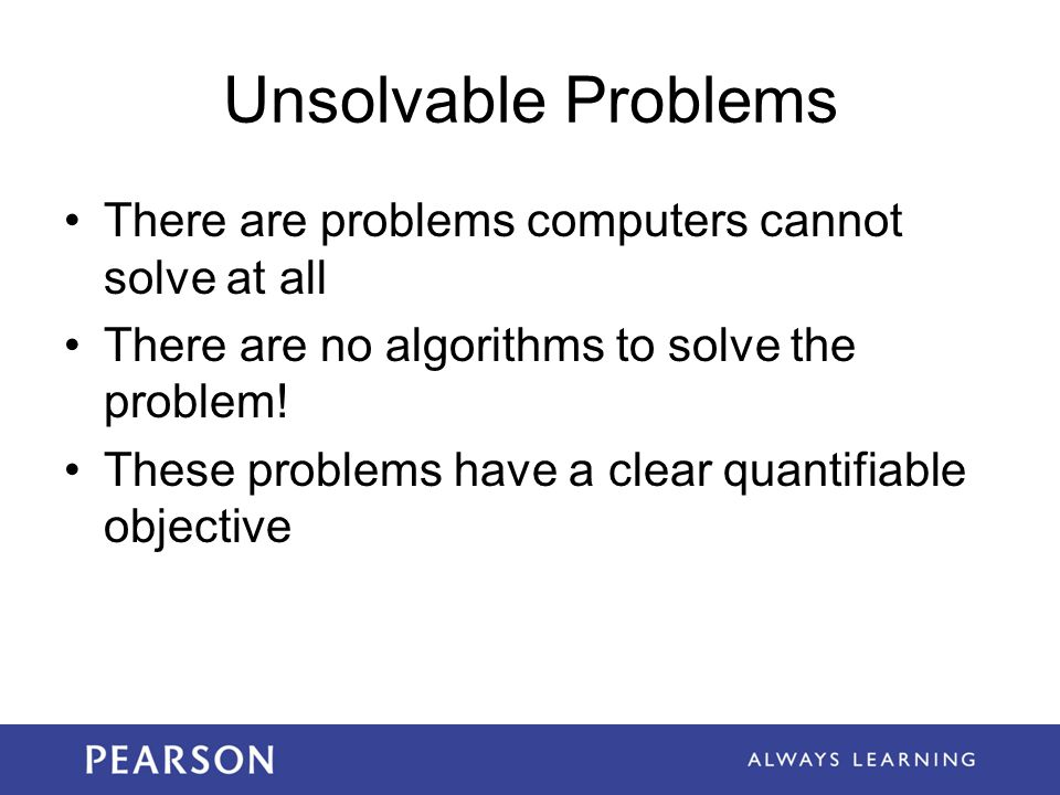 Unsolvable Problems There are problems computers cannot solve at all
