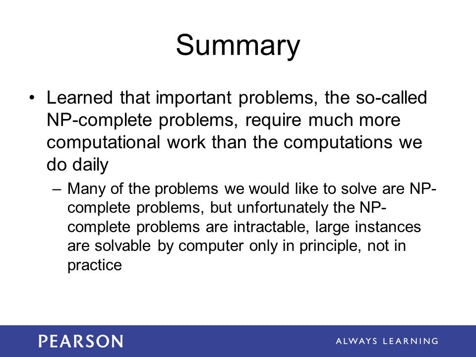Summary Learned that important problems, the so-called NP-complete problems, require much more computational work than the computations we do daily.