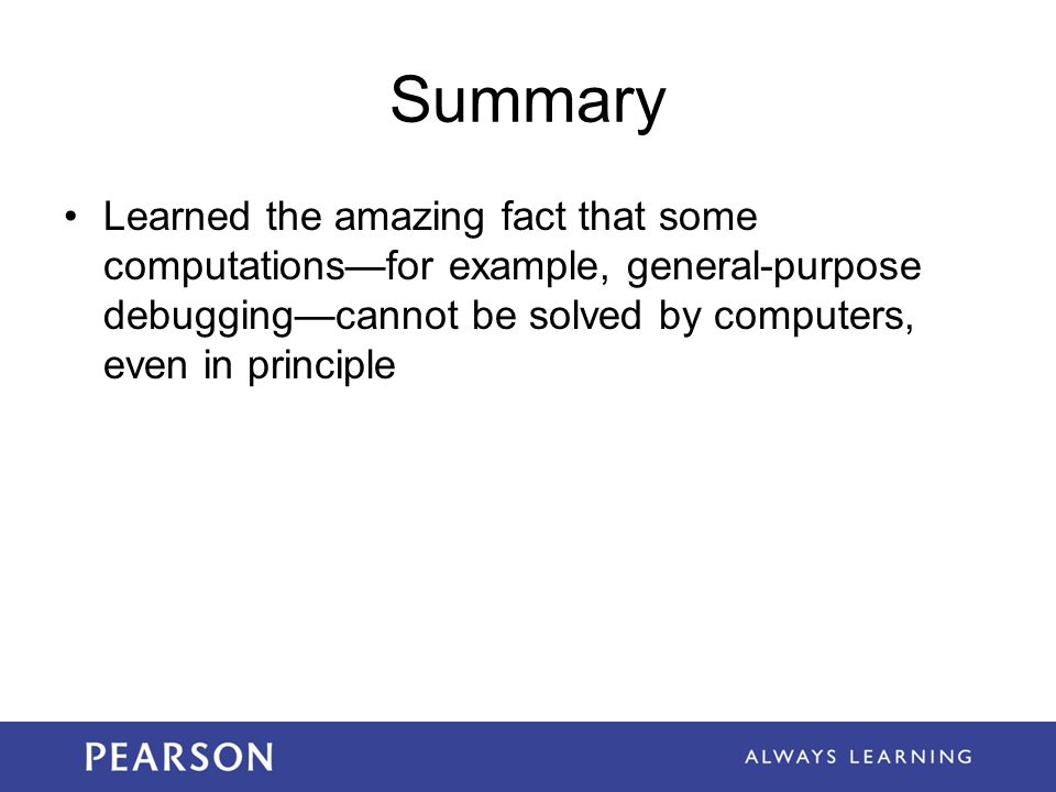 Summary Learned the amazing fact that some computations—for example, general-purpose debugging—cannot be solved by computers, even in principle.