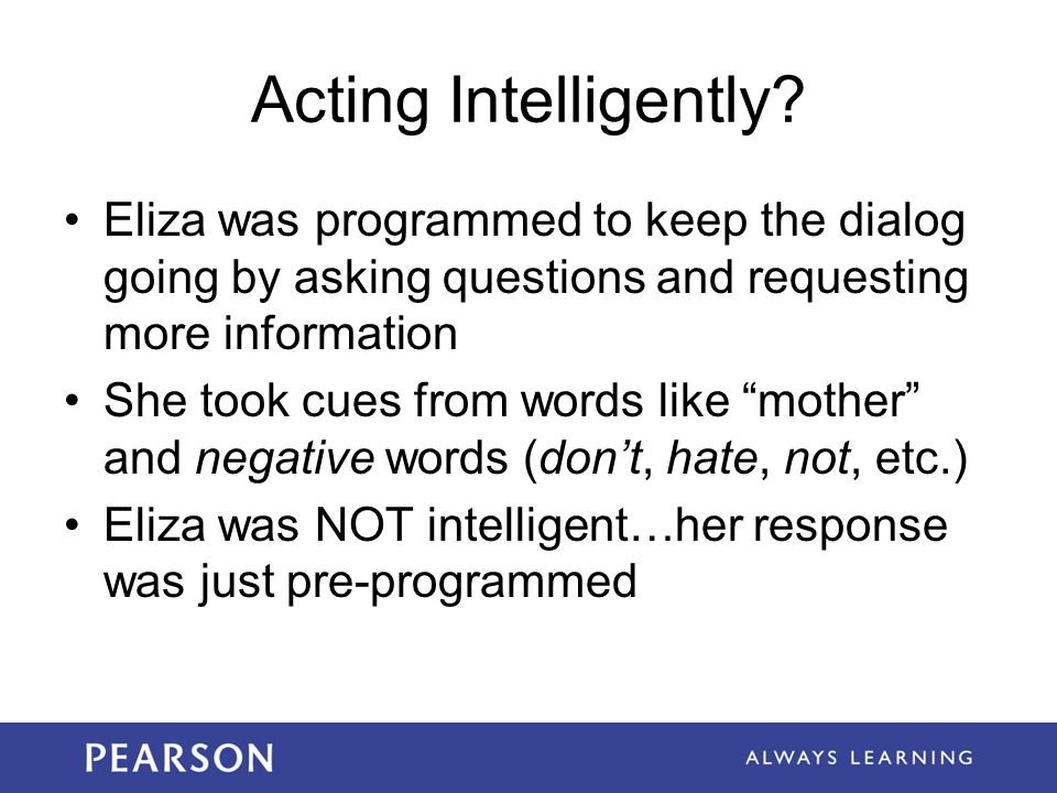 Acting Intelligently Eliza was programmed to keep the dialog going by asking questions and requesting more information.