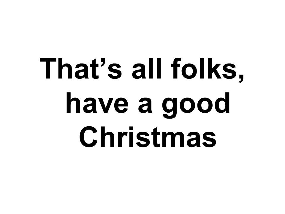 That's all folks, have a good Christmas
