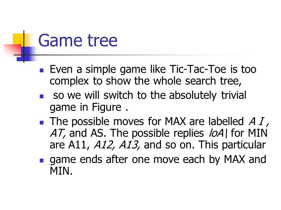 Game tree Even a simple game like Tic-Tac-Toe is too complex to show the whole search tree,