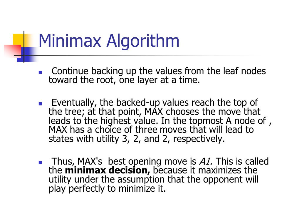 Minimax Algorithm Continue backing up the values from the leaf nodes toward the root, one layer at a time.