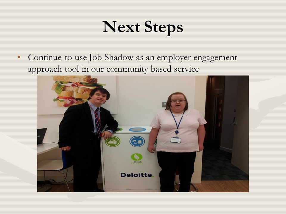 Next Steps Continue to use Job Shadow as an employer engagement approach tool in our community based service.