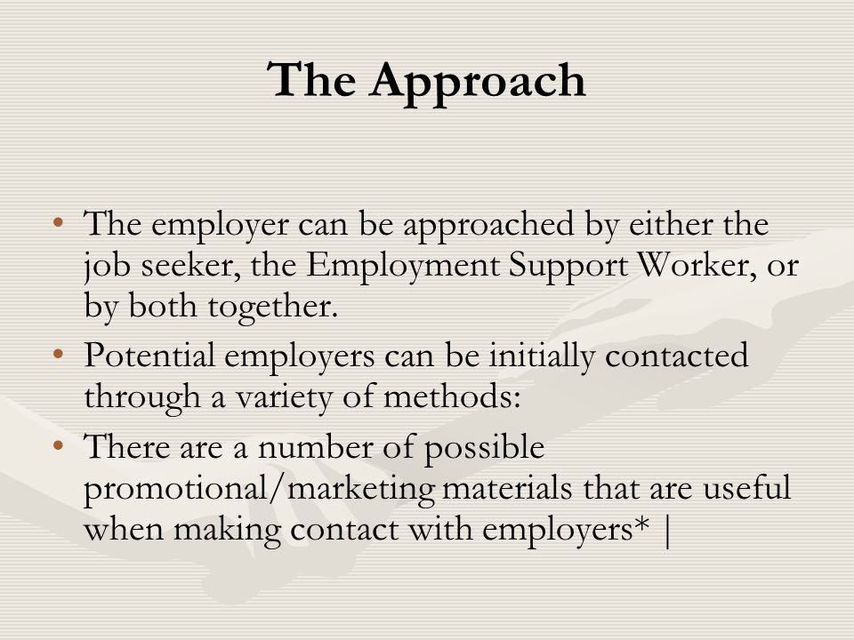 The Approach The employer can be approached by either the job seeker, the Employment Support Worker, or by both together.