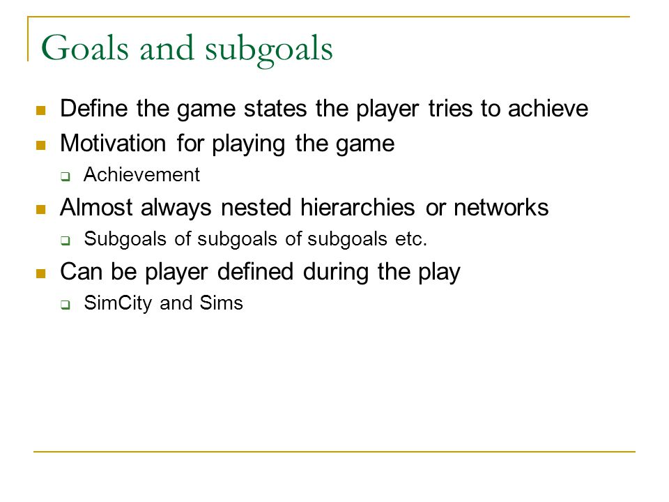 Goals and subgoals Define the game states the player tries to achieve