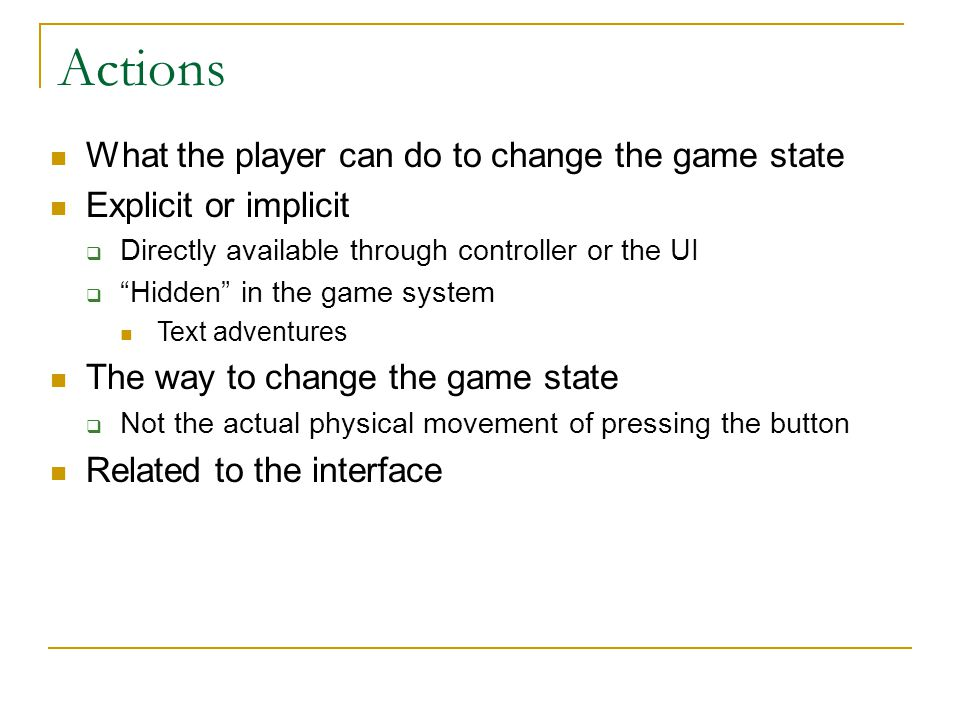 Actions What the player can do to change the game state