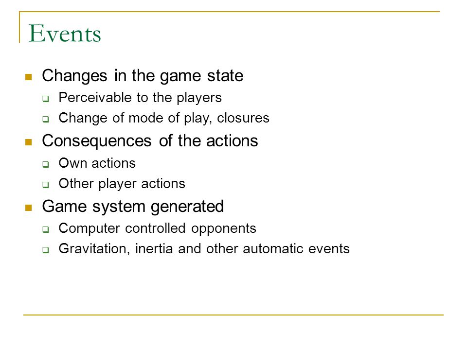 Events Changes in the game state Consequences of the actions
