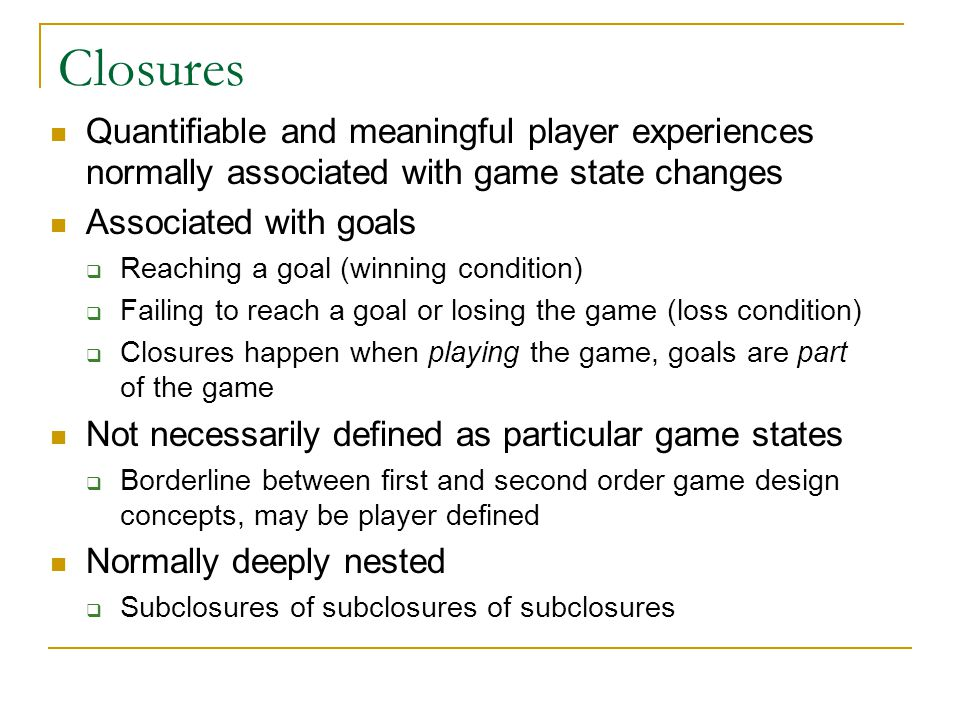 Closures Quantifiable and meaningful player experiences normally associated with game state changes.