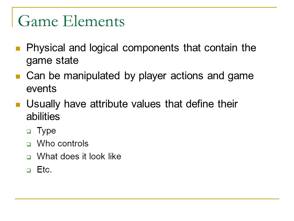 Game Elements Physical and logical components that contain the game state. Can be manipulated by player actions and game events.