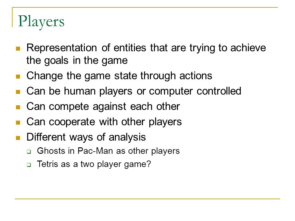 Players Representation of entities that are trying to achieve the goals in the game. Change the game state through actions.