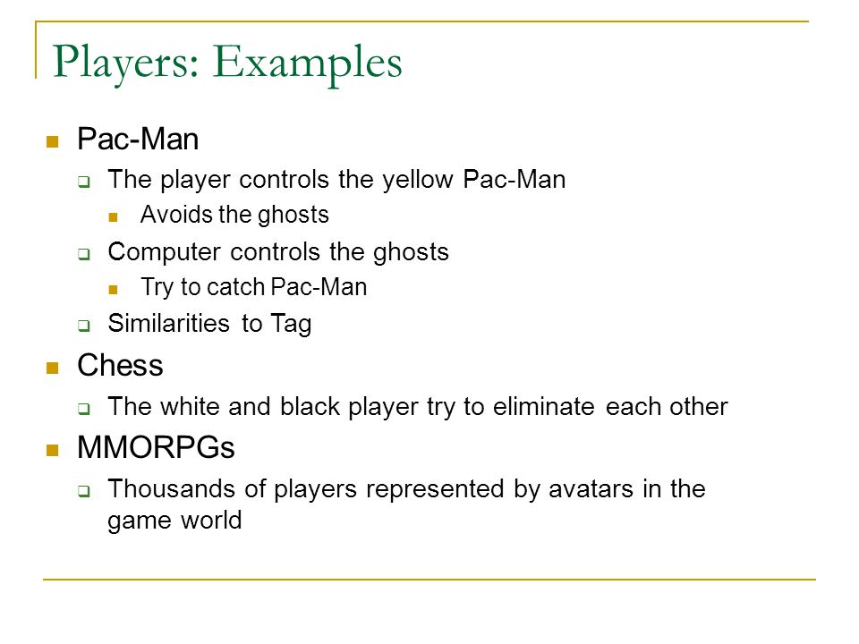 Players: Examples Pac-Man Chess MMORPGs